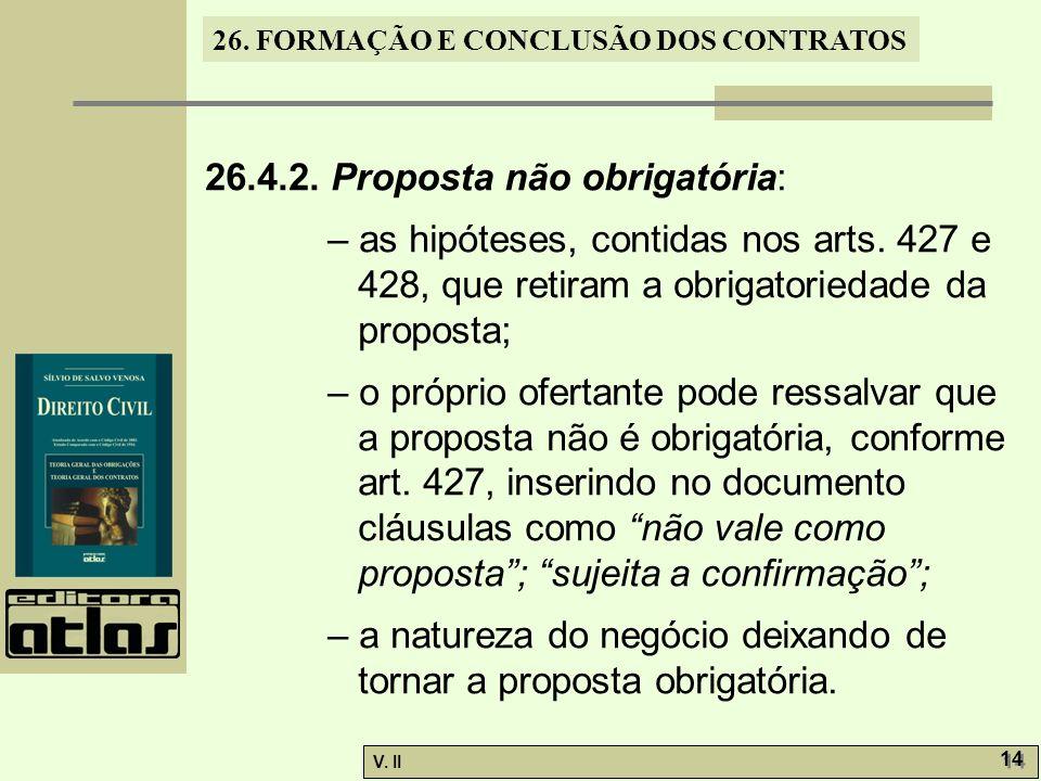 26. FORMAÇÃO E CONCLUSÃO DOS CONTRATOS V. II 14 26.4.2. Proposta não obrigatória: – as hipóteses, contidas nos arts. 427 e 428, que retiram a obrigato