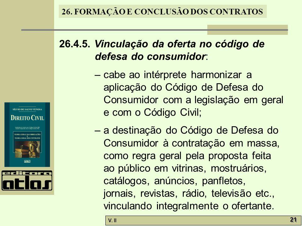 26. FORMAÇÃO E CONCLUSÃO DOS CONTRATOS V. II 21 26.4.5. Vinculação da oferta no código de defesa do consumidor: – cabe ao intérprete harmonizar a apli