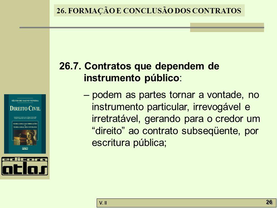 26. FORMAÇÃO E CONCLUSÃO DOS CONTRATOS V. II 26 26.7. Contratos que dependem de instrumento público: – podem as partes tornar a vontade, no instrument