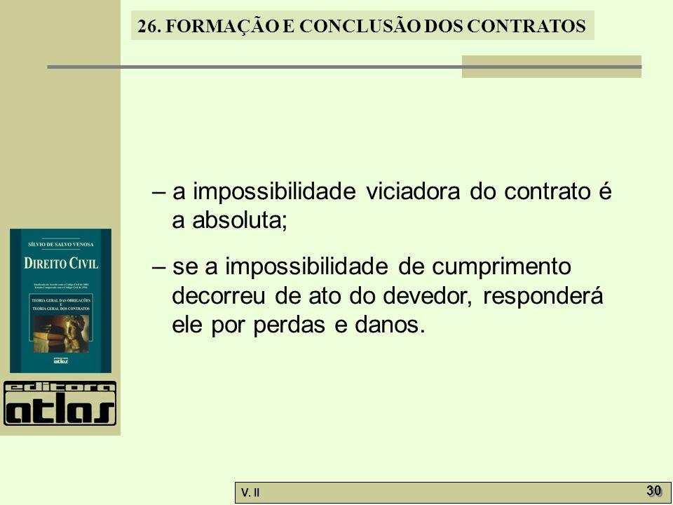 26. FORMAÇÃO E CONCLUSÃO DOS CONTRATOS V. II 30 – a impossibilidade viciadora do contrato é a absoluta; – se a impossibilidade de cumprimento decorreu