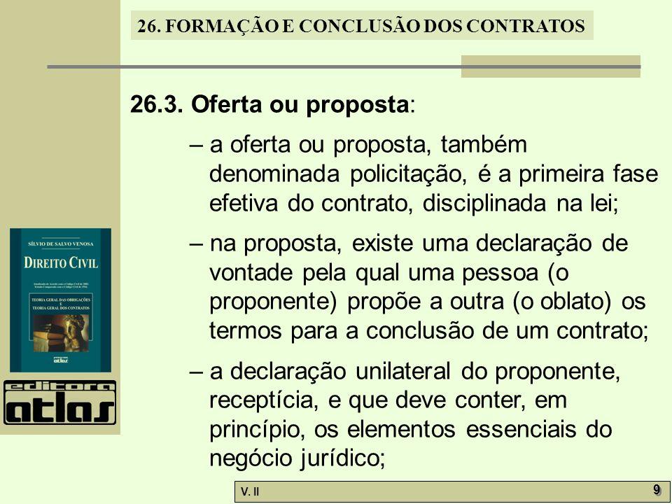 26. FORMAÇÃO E CONCLUSÃO DOS CONTRATOS V. II 9 9 26.3. Oferta ou proposta: – a oferta ou proposta, também denominada policitação, é a primeira fase ef