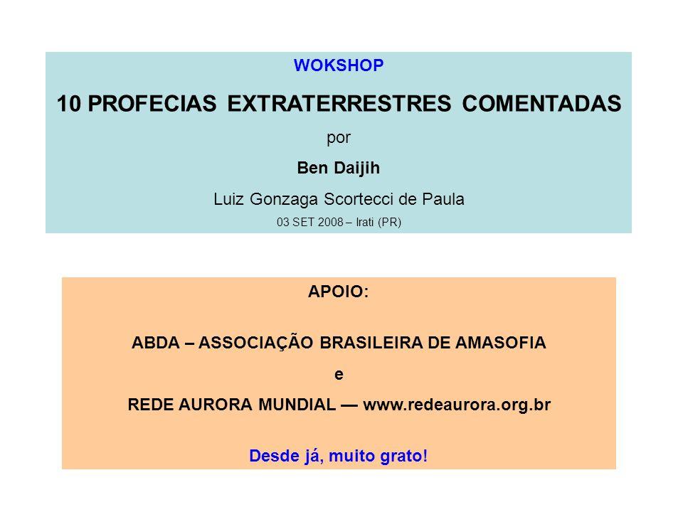 WOKSHOP 10 PROFECIAS EXTRATERRESTRES COMENTADAS por Ben Daijih Luiz Gonzaga Scortecci de Paula 03 SET 2008 – Irati (PR) APOIO: ABDA – ASSOCIAÇÃO BRASI