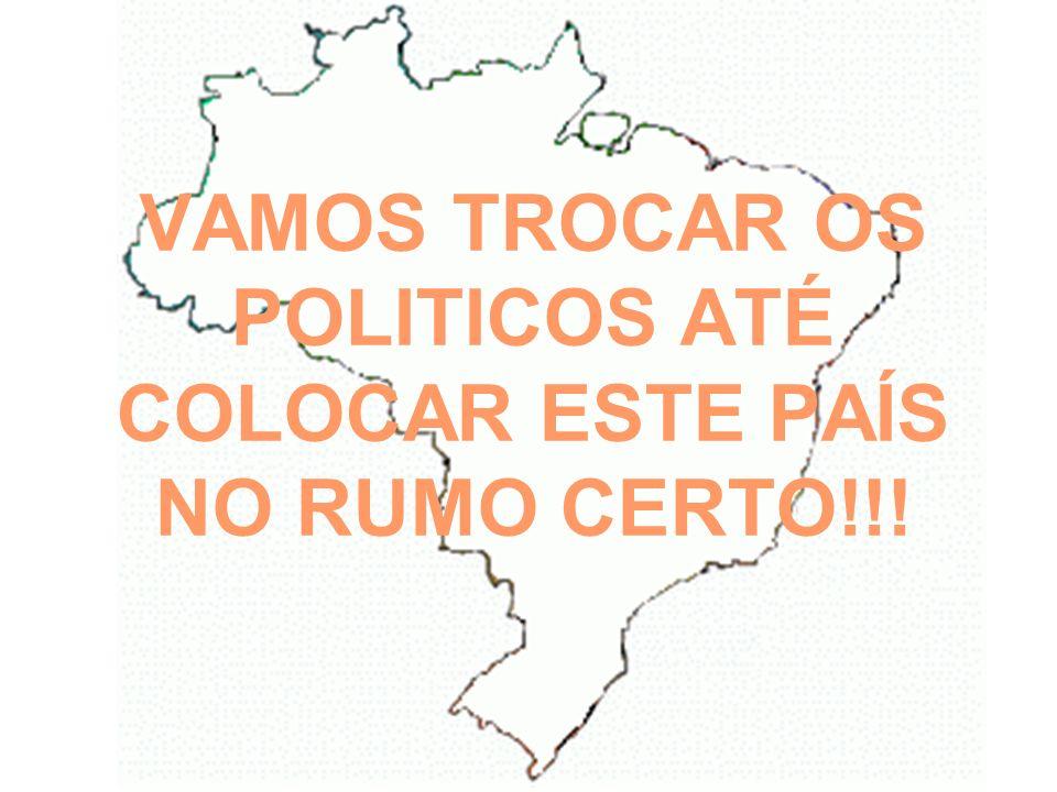 VAMOS TROCAR OS POLITICOS ATÉ COLOCAR ESTE PAÍS NO RUMO CERTO!!!