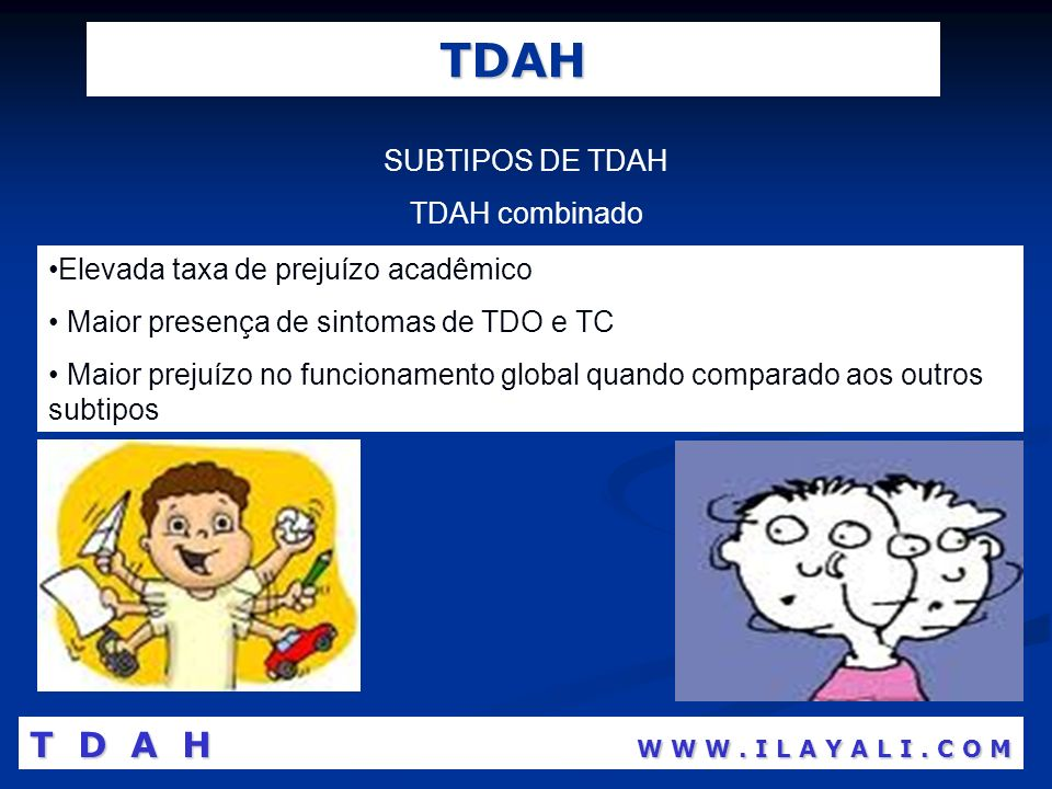 TDAH SUBTIPOS DE TDAH TDAH combinado Elevada taxa de prejuízo acadêmico Maior presença de sintomas de TDO e TC Maior prejuízo no funcionamento global
