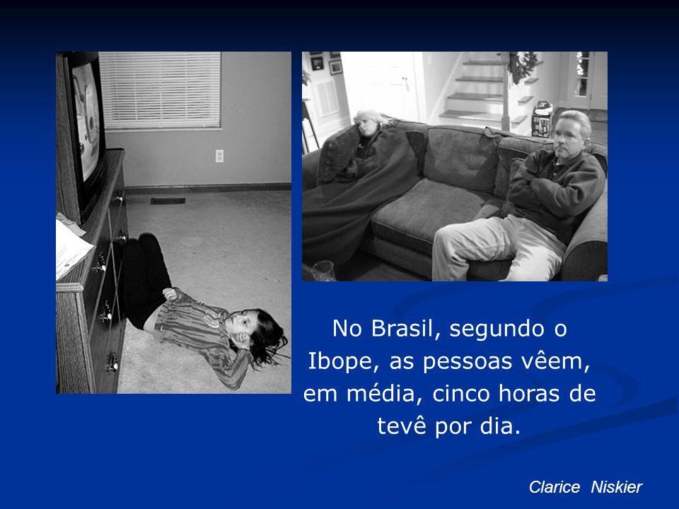 No Brasil, segundo o Ibope, as pessoas vêem, em média, cinco horas de tevê por dia. Clarice Niskier
