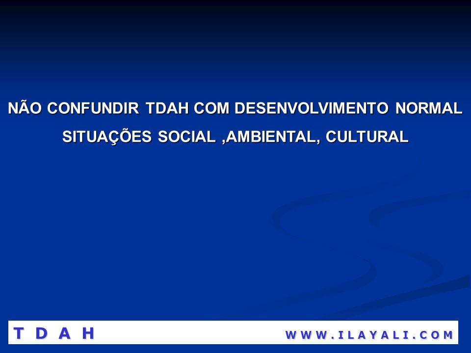 NÃO CONFUNDIR TDAH COM DESENVOLVIMENTO NORMAL SITUAÇÕES SOCIAL,AMBIENTAL, CULTURAL T D A H W W W. I L A Y A L I. C O M