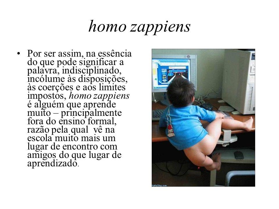 homo zappiens Por ser assim, na essência do que pode significar a palavra, indisciplinado, incólume às disposições, às coerções e aos limites impostos