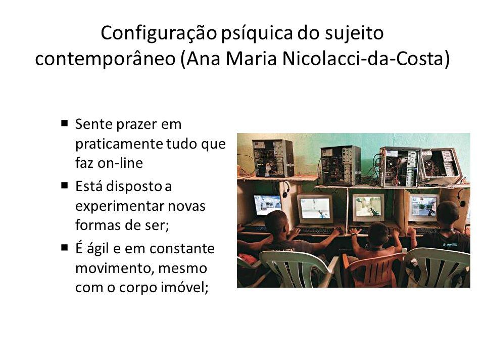 Configuração psíquica do sujeito contemporâneo (Ana Maria Nicolacci-da-Costa) Sente prazer em praticamente tudo que faz on-line Está disposto a experi