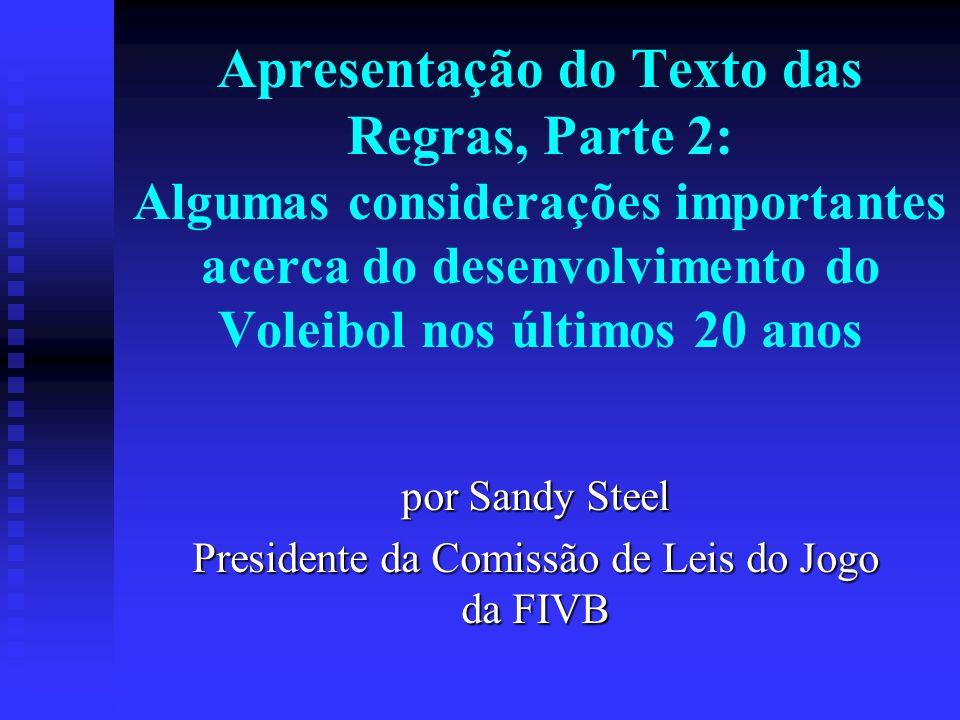 Apresentação do Texto das Regras, Parte 2: Algumas considerações importantes acerca do desenvolvimento do Voleibol nos últimos 20 anos por Sandy Steel Presidente da Comissão de Leis do Jogo da FIVB