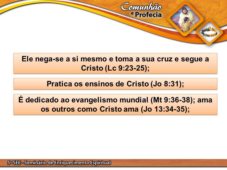 Ele nega-se a si mesmo e toma a sua cruz e segue a Cristo (Lc 9:23-25); Pratica os ensinos de Cristo (Jo 8:31); É dedicado ao evangelismo mundial (Mt