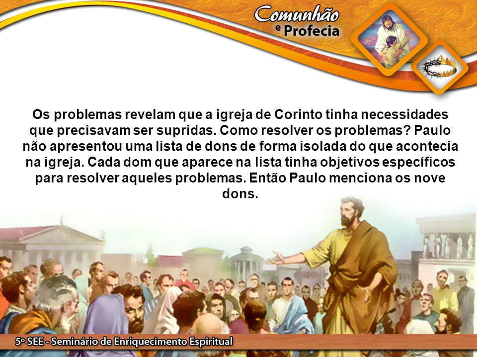 Os problemas revelam que a igreja de Corinto tinha necessidades que precisavam ser supridas. Como resolver os problemas? Paulo não apresentou uma list