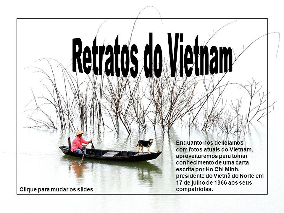 Enquanto nos deliciamos com fotos atuais do Vietnam, aproveitaremos para tomar conhecimento de uma carta escrita por Ho Chi Minh, presidente do Vietnã do Norte em 17 de julho de 1966 aos seus compatriotas.