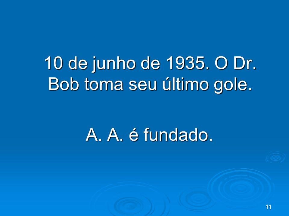 11 10 de junho de 1935. O Dr. Bob toma seu último gole. A. A. é fundado. A. A. é fundado.