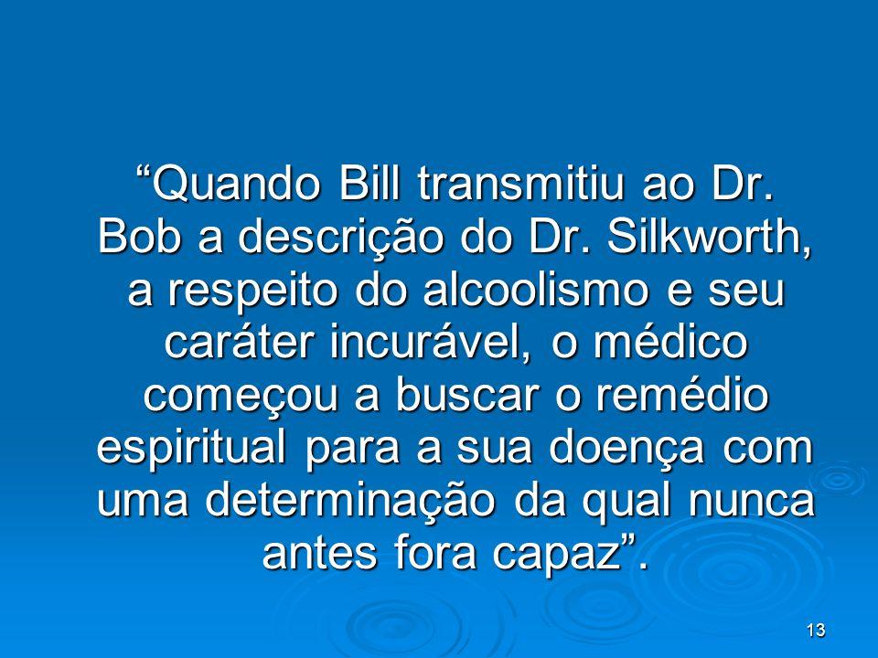 13 Quando Bill transmitiu ao Dr. Bob a descrição do Dr. Silkworth, a respeito do alcoolismo e seu caráter incurável, o médico começou a buscar o reméd