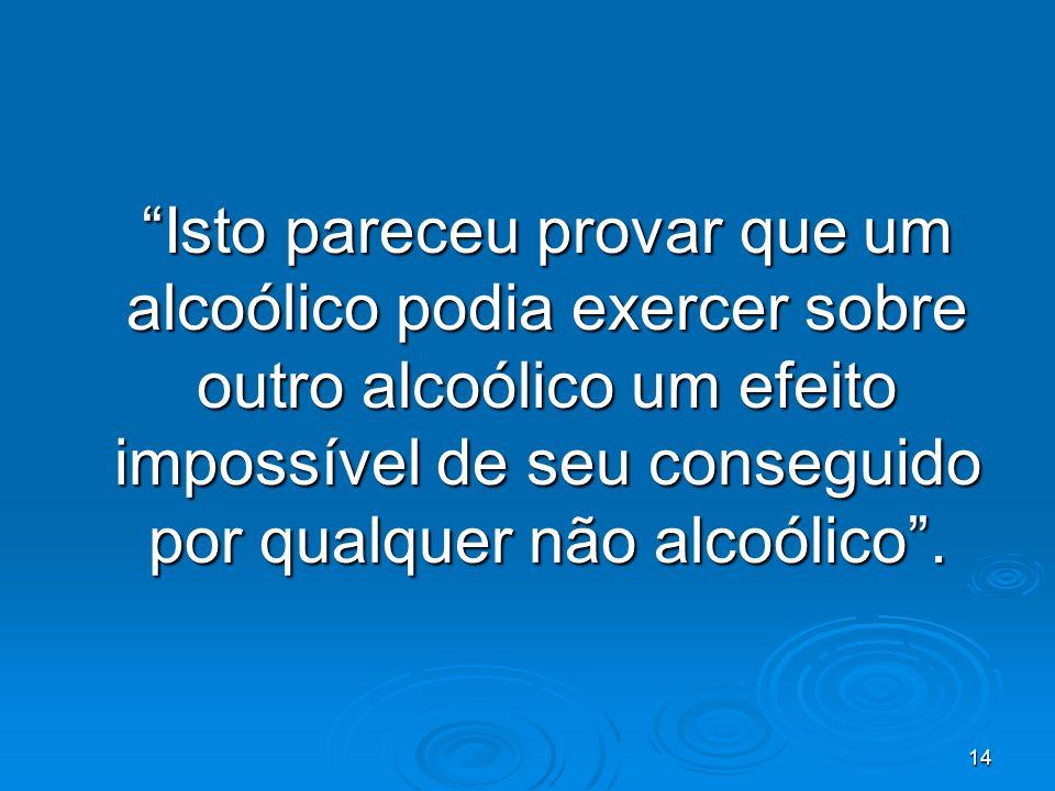 14 Isto pareceu provar que um alcoólico podia exercer sobre outro alcoólico um efeito impossível de seu conseguido por qualquer não alcoólico.