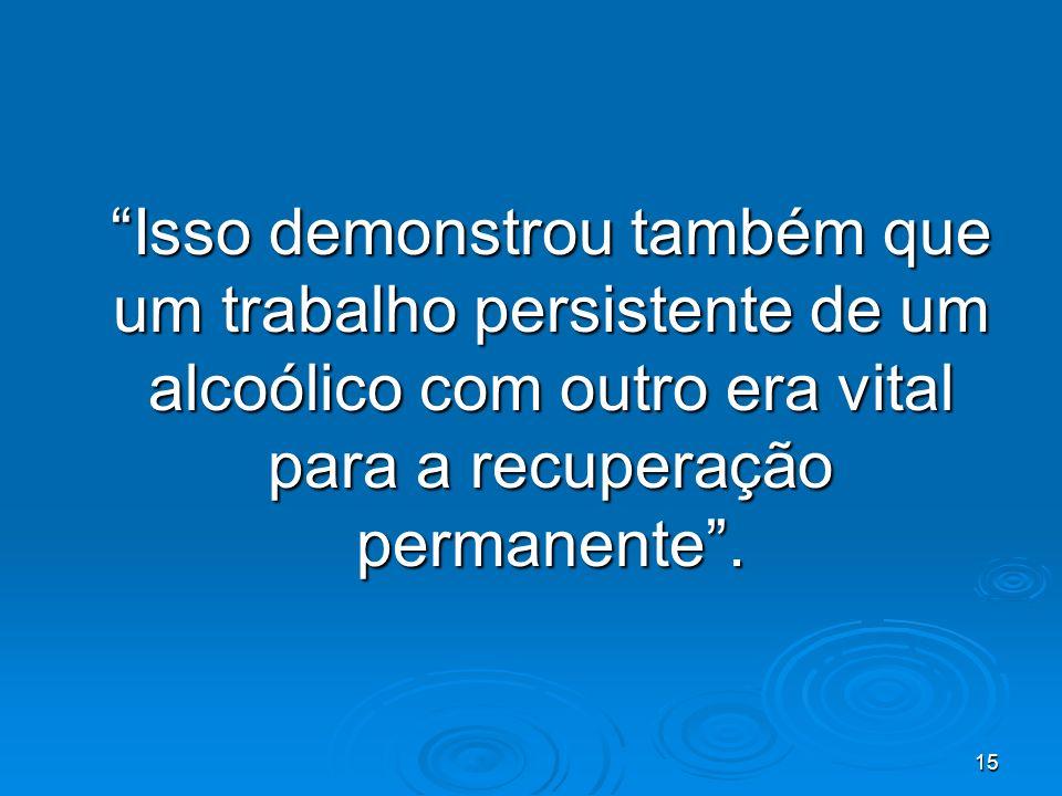 15 Isso demonstrou também que um trabalho persistente de um alcoólico com outro era vital para a recuperação permanente.