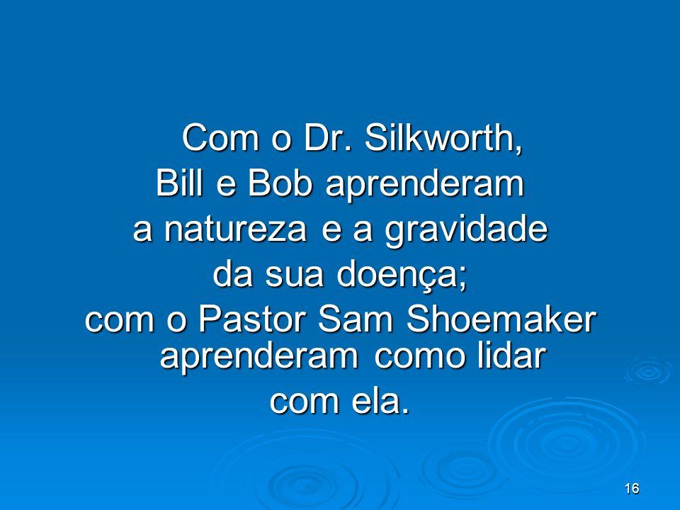 16 Com o Dr. Silkworth, Bill e Bob aprenderam a natureza e a gravidade da sua doença; com o Pastor Sam Shoemaker aprenderam como lidar com ela.