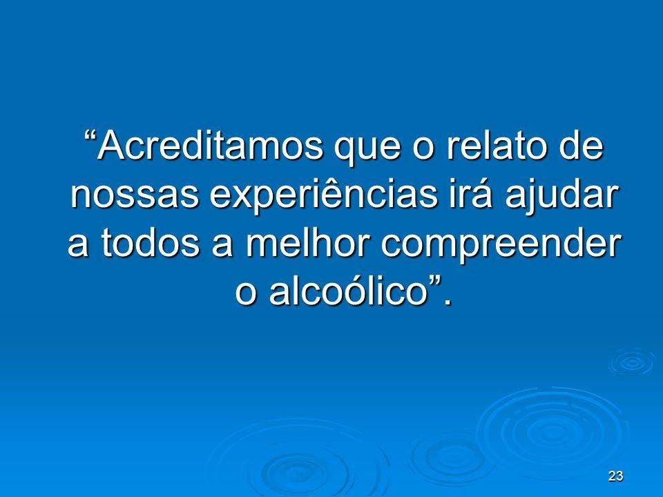 23 Acreditamos que o relato de nossas experiências irá ajudar a todos a melhor compreender o alcoólico.
