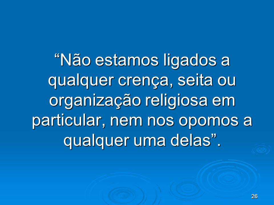 26 Não estamos ligados a qualquer crença, seita ou organização religiosa em particular, nem nos opomos a qualquer uma delas.