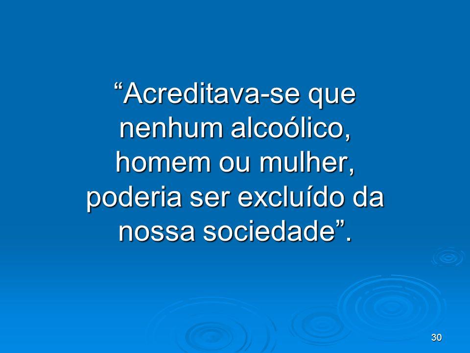 30 Acreditava-se que nenhum alcoólico, homem ou mulher, poderia ser excluído da nossa sociedade.