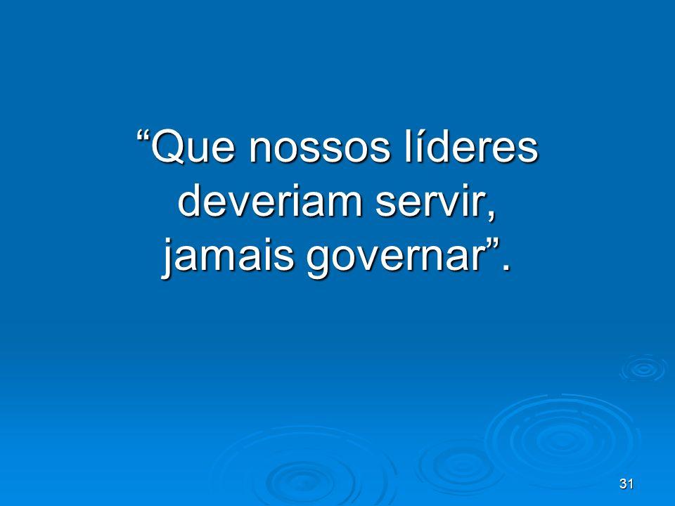 31 Que nossos líderes deveriam servir, jamais governar.