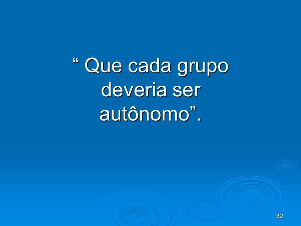 32 Que cada grupo deveria ser autônomo. Que cada grupo deveria ser autônomo.