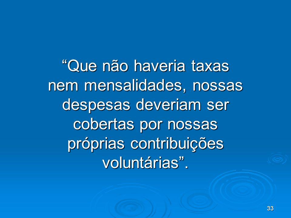 33 Que não haveria taxas nem mensalidades, nossas despesas deveriam ser cobertas por nossas próprias contribuições voluntárias.