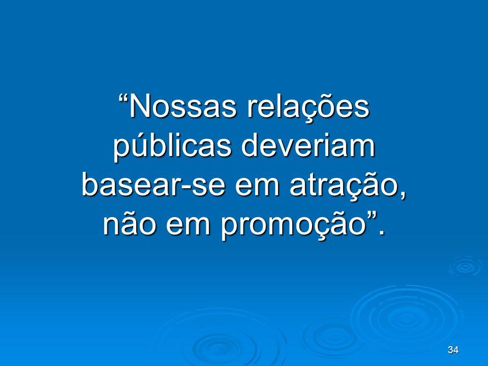 34 Nossas relações públicas deveriam basear-se em atração, não em promoção.