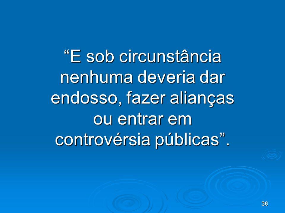 36 E sob circunstância nenhuma deveria dar endosso, fazer alianças ou entrar em controvérsia públicas.