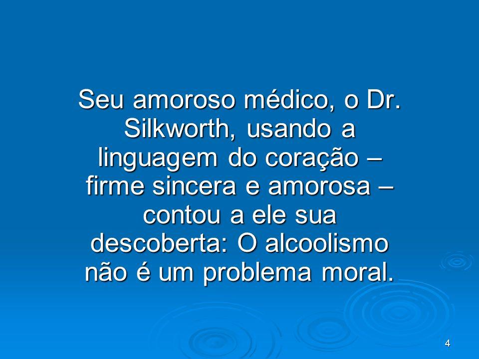 4 Seu amoroso médico, o Dr. Silkworth, usando a linguagem do coração – firme sincera e amorosa – contou a ele sua descoberta: O alcoolismo não é um pr
