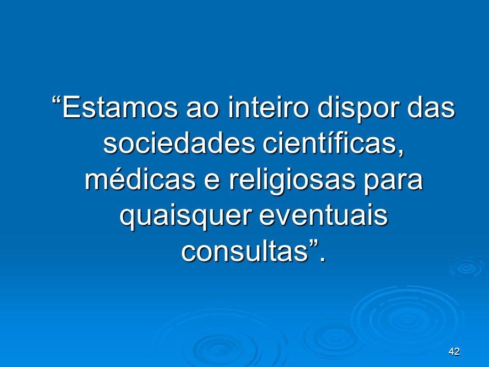 42 Estamos ao inteiro dispor das sociedades científicas, médicas e religiosas para quaisquer eventuais consultas.