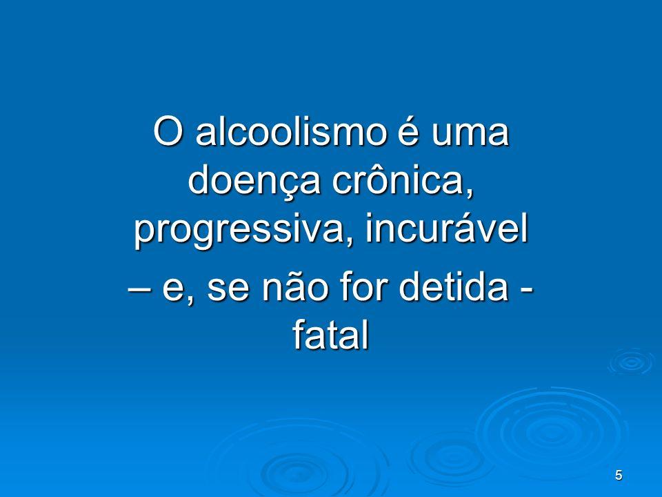 5 O alcoolismo é uma doença crônica, progressiva, incurável – e, se não for detida - fatal