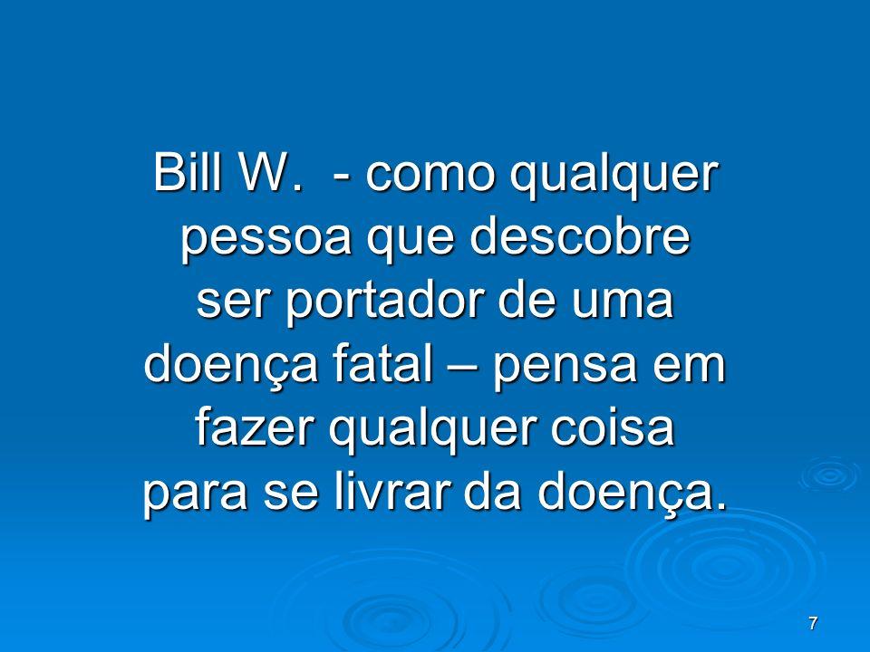 7 Bill W. - como qualquer pessoa que descobre ser portador de uma doença fatal – pensa em fazer qualquer coisa para se livrar da doença.