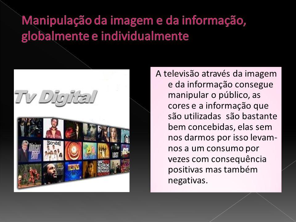 A televisão através da imagem e da informação consegue manipular o público, as cores e a informação que são utilizadas são bastante bem concebidas, el