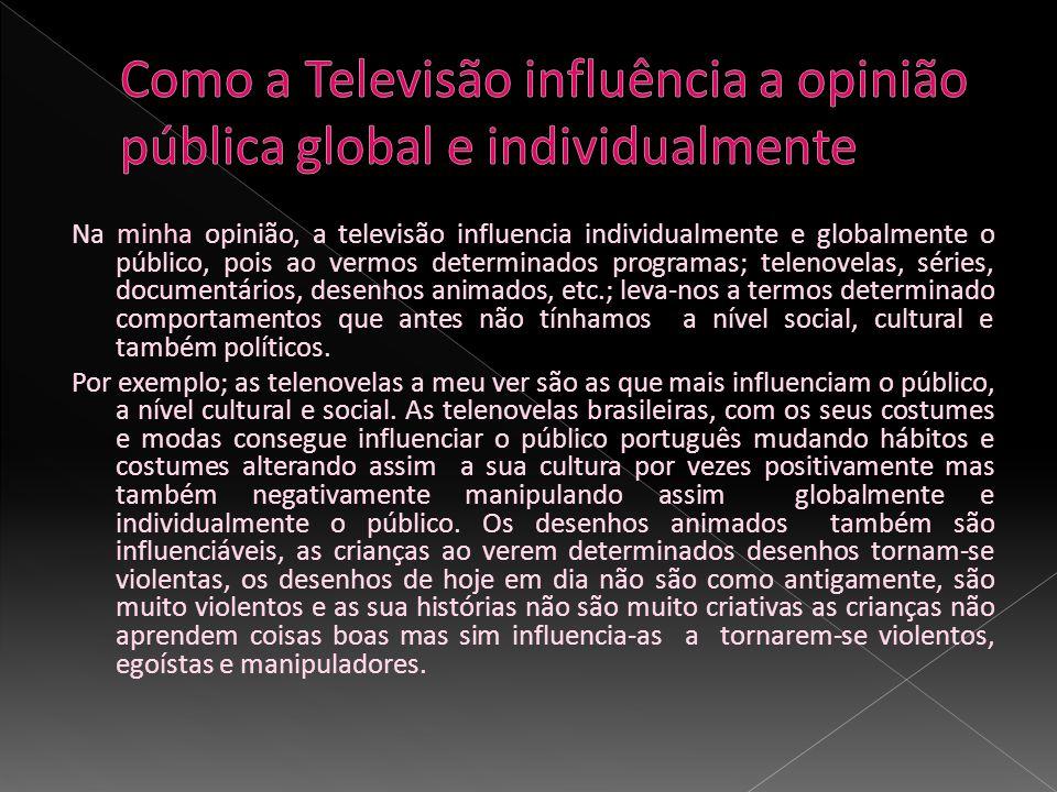 Na minha opinião, a televisão influencia individualmente e globalmente o público, pois ao vermos determinados programas; telenovelas, séries, document