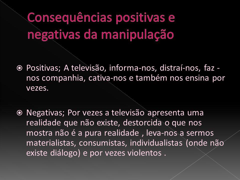 Positivas; A televisão, informa-nos, distraí-nos, faz - nos companhia, cativa-nos e também nos ensina por vezes. Negativas; Por vezes a televisão apre