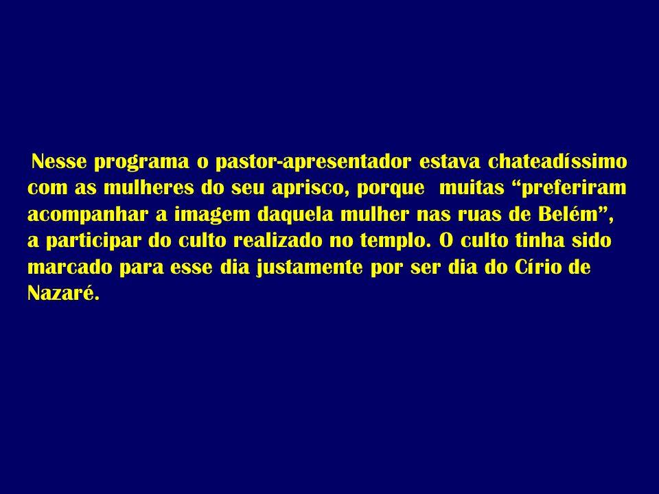 Nesse programa o pastor-apresentador estava chateadíssimo com as mulheres do seu aprisco, porque muitas preferiram acompanhar a imagem daquela mulher