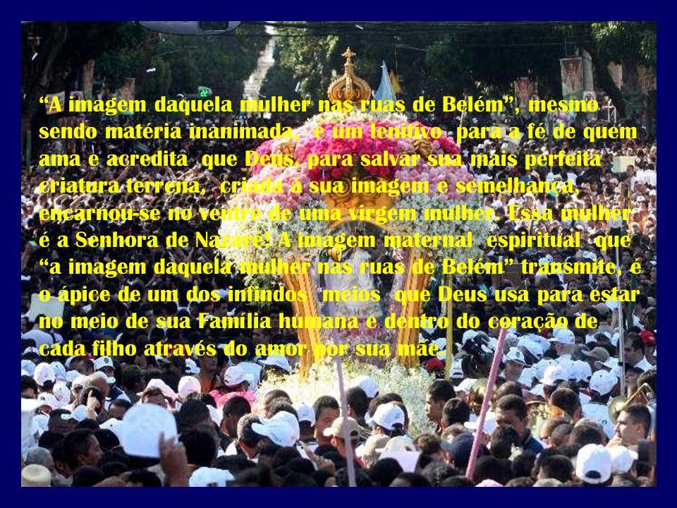 A imagem daquela mulher nas ruas de Belém, mesmo sendo matéria inanimada, é um lenitivo para a fé de quem ama e acredita que Deus, para salvar sua mai