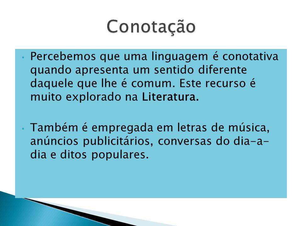 Percebemos que uma linguagem é conotativa quando apresenta um sentido diferente daquele que lhe é comum. Este recurso é muito explorado na Literatura.