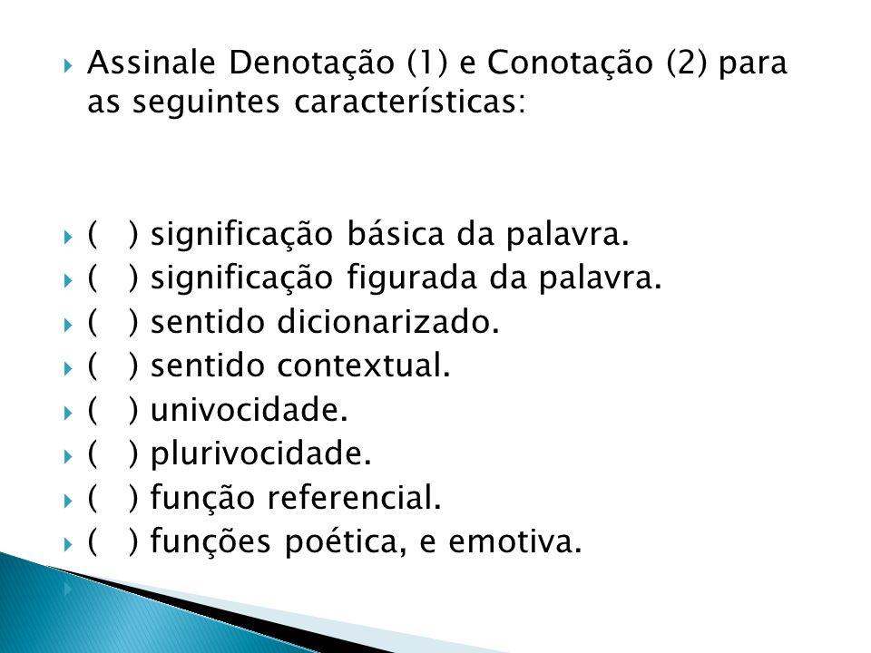 Assinale Denotação (1) e Conotação (2) para as seguintes características: ( ) significação básica da palavra. ( ) significação figurada da palavra. (