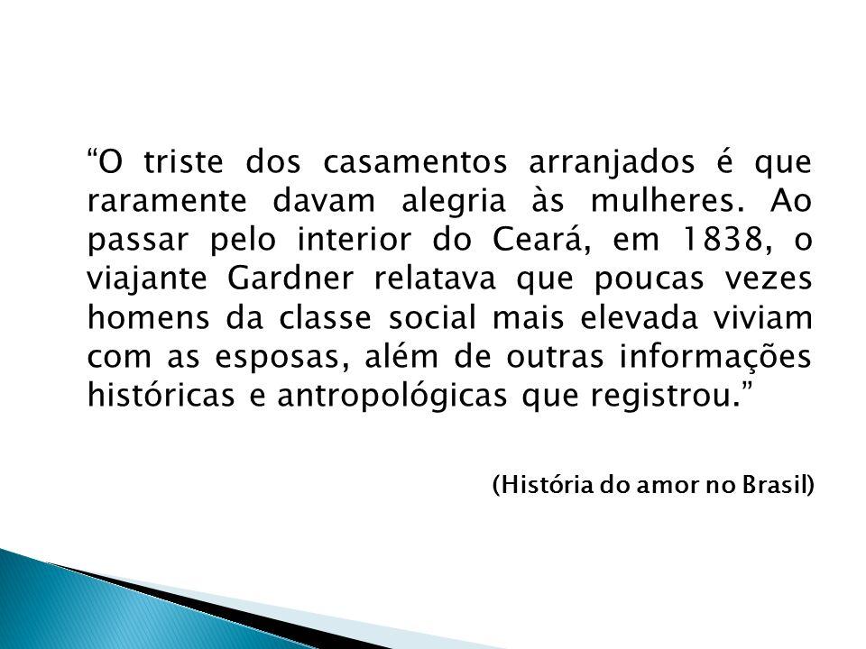 O triste dos casamentos arranjados é que raramente davam alegria às mulheres. Ao passar pelo interior do Ceará, em 1838, o viajante Gardner relatava q