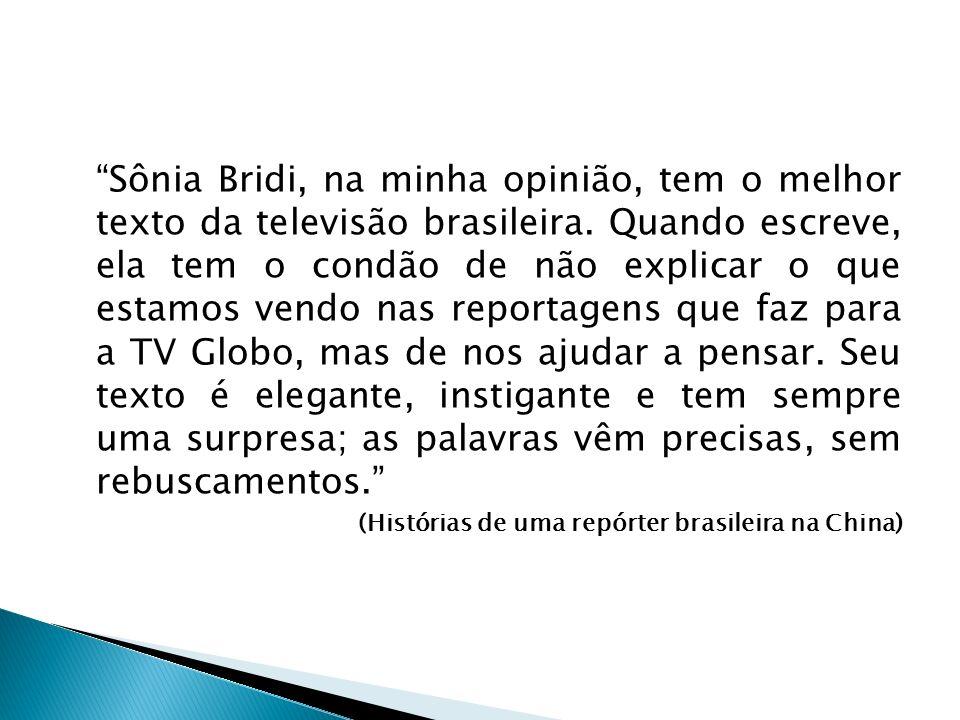 Sônia Bridi, na minha opinião, tem o melhor texto da televisão brasileira. Quando escreve, ela tem o condão de não explicar o que estamos vendo nas re