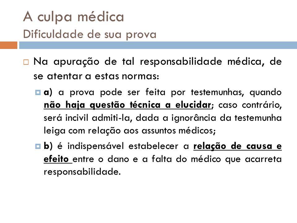 A culpa médica Dificuldade de sua prova Na apuração de tal responsabilidade médica, de se atentar a estas normas: a) a prova pode ser feita por testem
