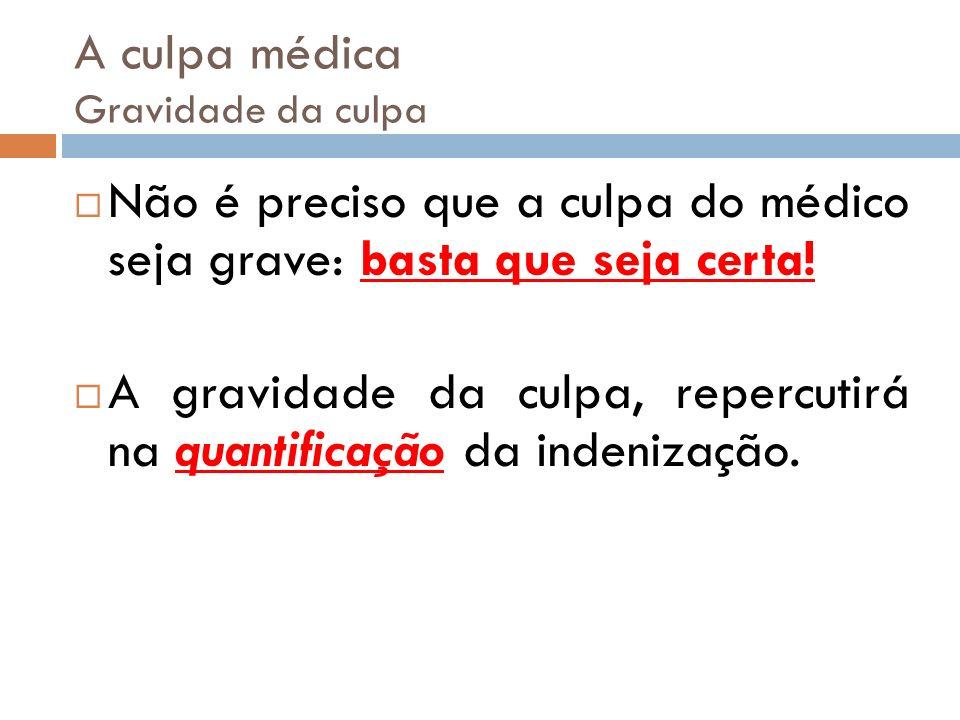 A culpa médica Gravidade da culpa Não é preciso que a culpa do médico seja grave: basta que seja certa! A gravidade da culpa, repercutirá na quantific