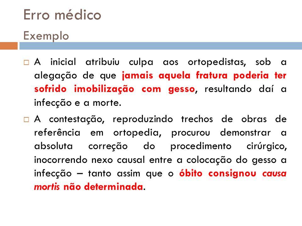 Erro médico Exemplo A inicial atribuiu culpa aos ortopedistas, sob a alegação de que jamais aquela fratura poderia ter sofrido imobilização com gesso,