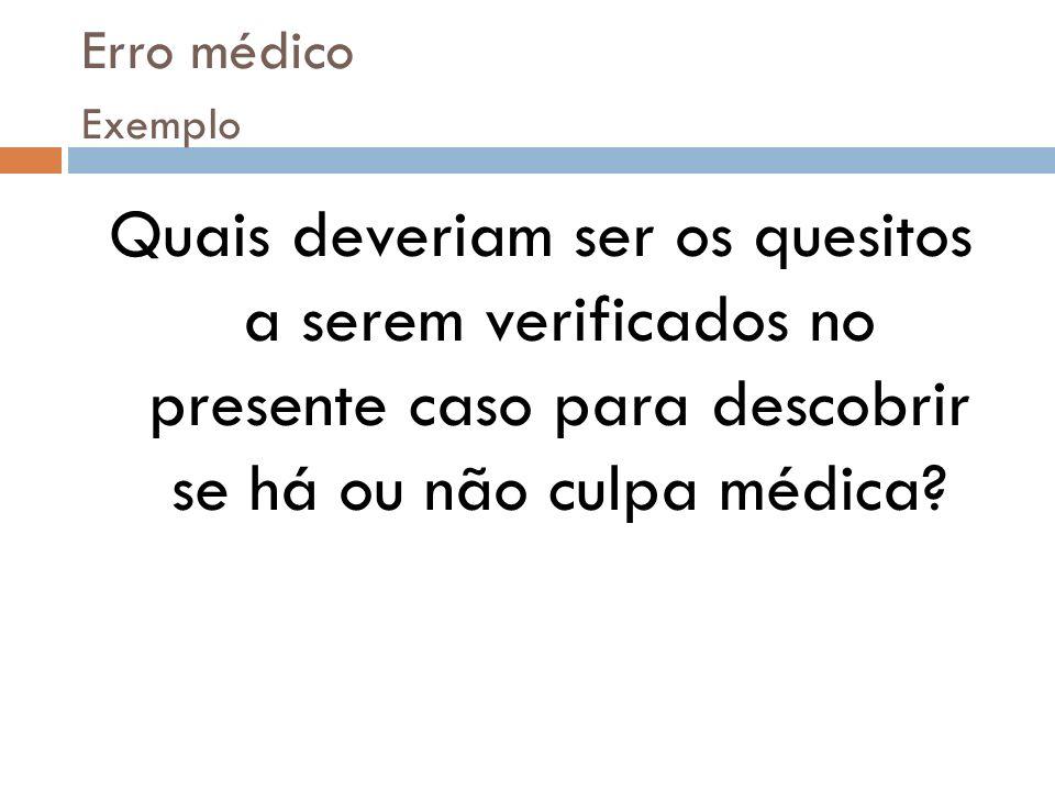 Erro médico Exemplo Quais deveriam ser os quesitos a serem verificados no presente caso para descobrir se há ou não culpa médica?