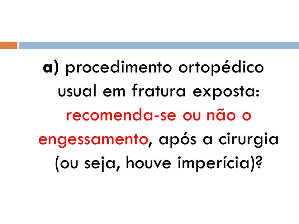 a) procedimento ortopédico usual em fratura exposta: recomenda-se ou não o engessamento, após a cirurgia (ou seja, houve imperícia)?