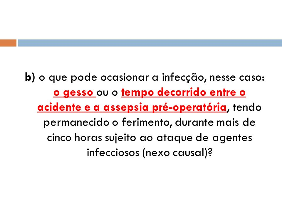 b) o que pode ocasionar a infecção, nesse caso: o gesso ou o tempo decorrido entre o acidente e a assepsia pré-operatória, tendo permanecido o ferimen
