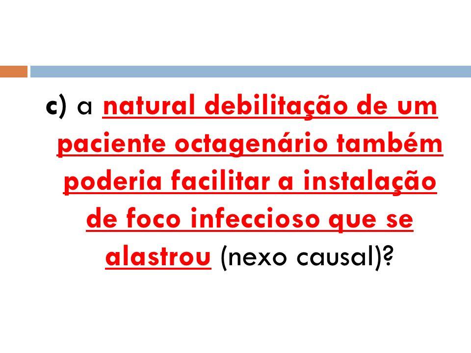 c) a natural debilitação de um paciente octagenário também poderia facilitar a instalação de foco infeccioso que se alastrou (nexo causal)?