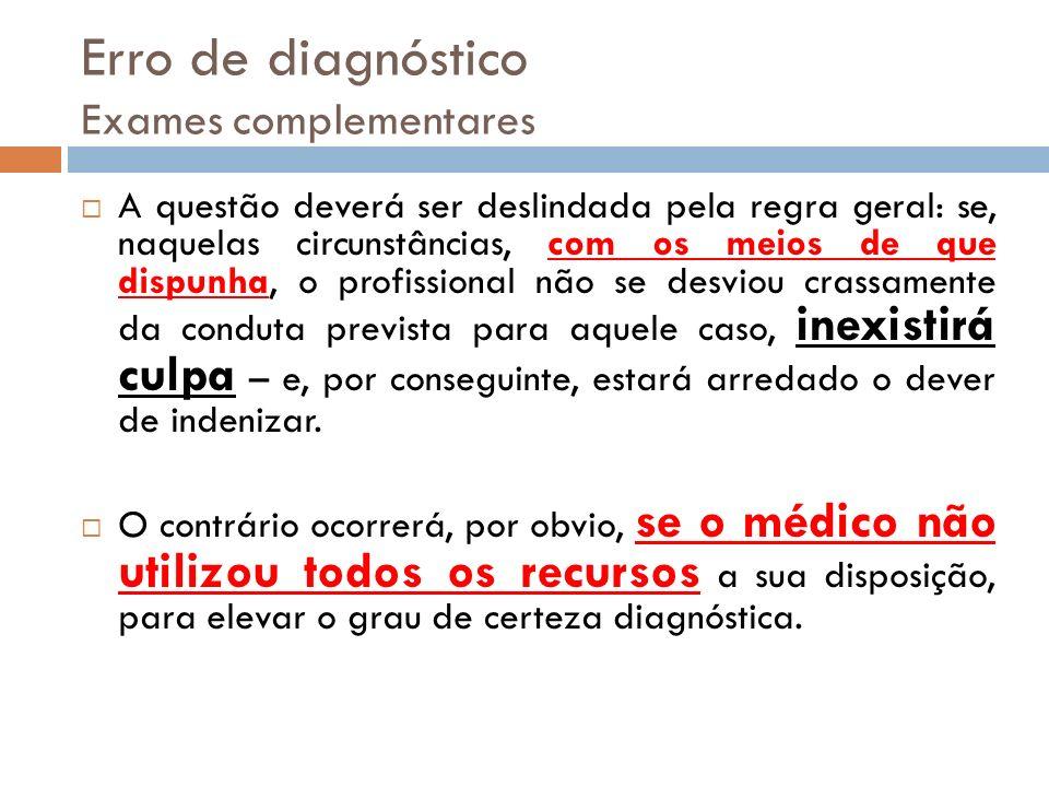 Erro de diagnóstico Exames complementares A questão deverá ser deslindada pela regra geral: se, naquelas circunstâncias, com os meios de que dispunha,